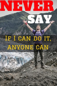 "Never say, ""If I can do it, anyone can."""
