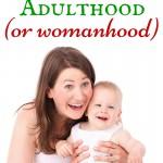 Parenthood isn't the same as adulthood (or womanhood)