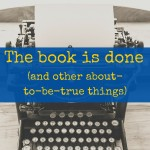 The book is done (and other about-to-be-true things)