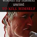 Wherein my husband wanted to kill himself