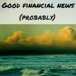 Good financial news (probably)