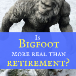 Is Bigfoot more real than retirement?